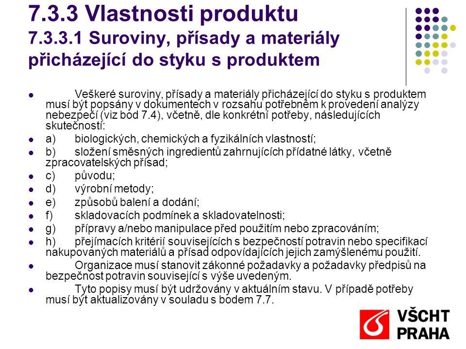 7.3.3 Vlastnosti produktu 7.3.3.1 Suroviny, přísady a materiály přicházející do styku s produktem Veškeré suroviny, přísady a materiály přicházející do styku s produktem musí být popsány v dokumentech v rozsahu potřebném k provedení analýzy nebezpečí (viz bod 7.4), včetně, dle konkrétní potřeby, následujících skutečností: a)biologických, chemických a fyzikálních vlastností; b)složení směsných ingredientů zahrnujících přídatné látky, včetně zpracovatelských přísad; c)původu; d)výrobní metody; e)způsobů balení a dodání; f)skladovacích podmínek a skladovatelnosti; g)přípravy a/nebo manipulace před použitím nebo zpracováním; h)přejímacích kritérií souvisejících s bezpečností potravin nebo specifikací nakupovaných materiálů a přísad odpovídajících jejich zamýšlenému použití.