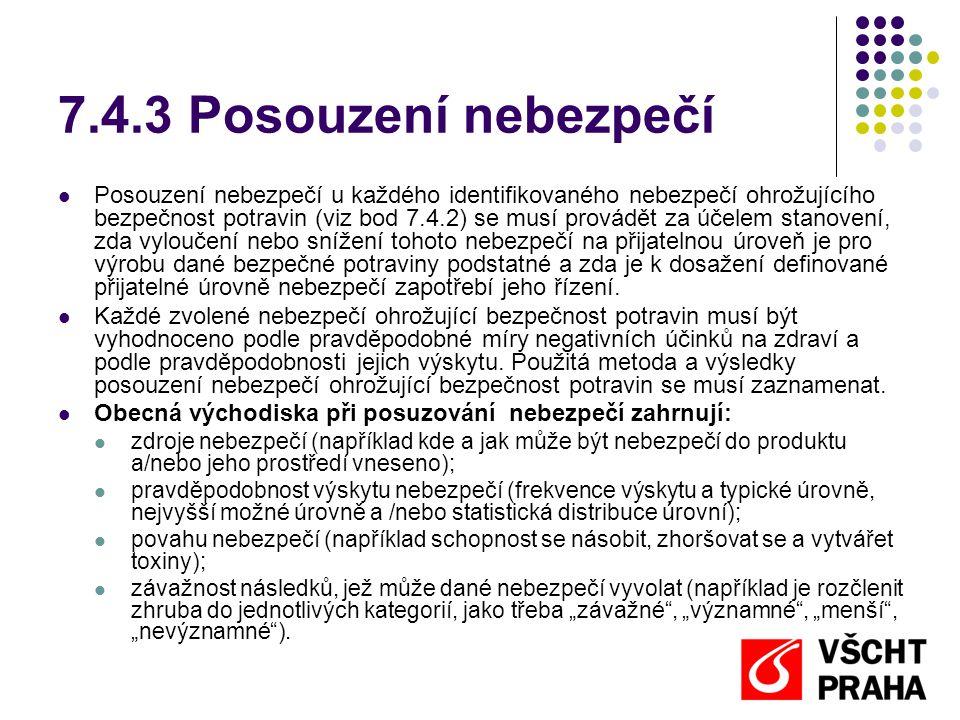 7.4.3 Posouzení nebezpečí Posouzení nebezpečí u každého identifikovaného nebezpečí ohrožujícího bezpečnost potravin (viz bod 7.4.2) se musí provádět za účelem stanovení, zda vyloučení nebo snížení tohoto nebezpečí na přijatelnou úroveň je pro výrobu dané bezpečné potraviny podstatné a zda je k dosažení definované přijatelné úrovně nebezpečí zapotřebí jeho řízení.