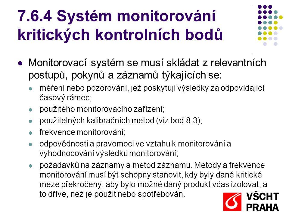 7.6.4 Systém monitorování kritických kontrolních bodů Monitorovací systém se musí skládat z relevantních postupů, pokynů a záznamů týkajících se: měření nebo pozorování, jež poskytují výsledky za odpovídající časový rámec; použitého monitorovacího zařízení; použitelných kalibračních metod (viz bod 8.3); frekvence monitorování; odpovědnosti a pravomoci ve vztahu k monitorování a vyhodnocování výsledků monitorování; požadavků na záznamy a metod záznamu.