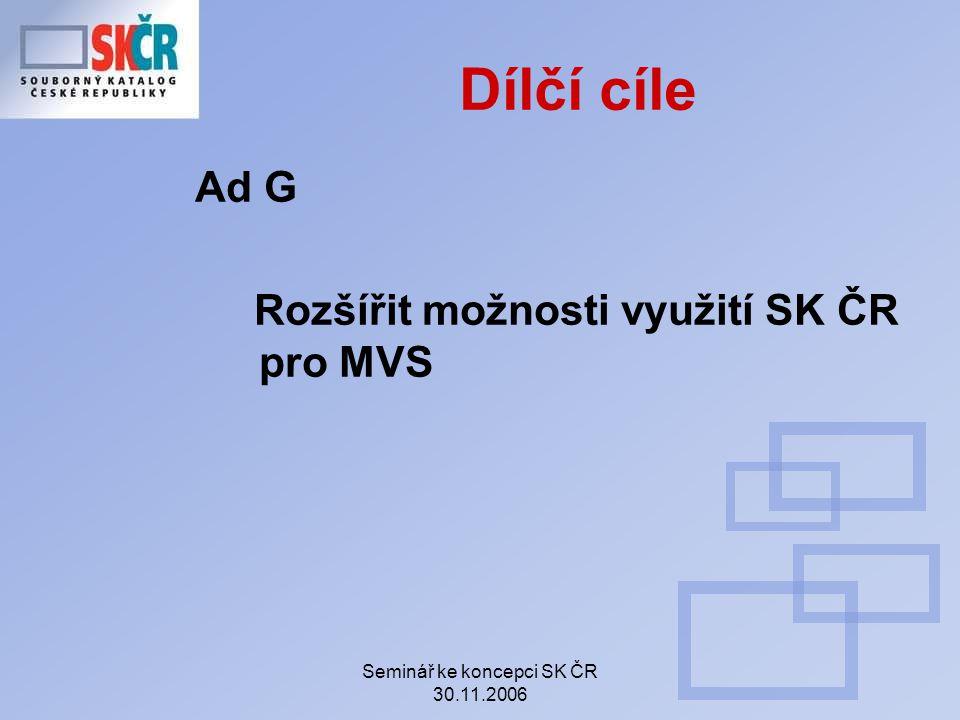 Seminář ke koncepci SK ČR 30.11.2006 Dílčí cíle Ad G Rozšířit možnosti využití SK ČR pro MVS