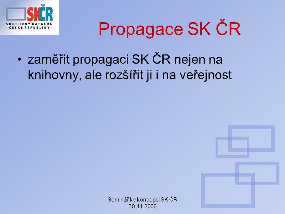 Seminář ke koncepci SK ČR 30.11.2006 Propagace SK ČR zaměřit propagaci SK ČR nejen na knihovny, ale rozšířit ji i na veřejnost