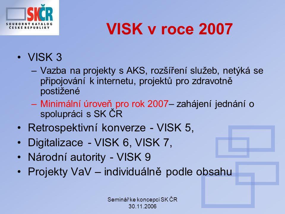 Seminář ke koncepci SK ČR 30.11.2006 VISK v roce 2007 VISK 3 –Vazba na projekty s AKS, rozšíření služeb, netýká se připojování k internetu, projektů pro zdravotně postižené –Minimální úroveň pro rok 2007– zahájení jednání o spolupráci s SK ČR Retrospektivní konverze - VISK 5, Digitalizace - VISK 6, VISK 7, Národní autority - VISK 9 Projekty VaV – individuálně podle obsahu