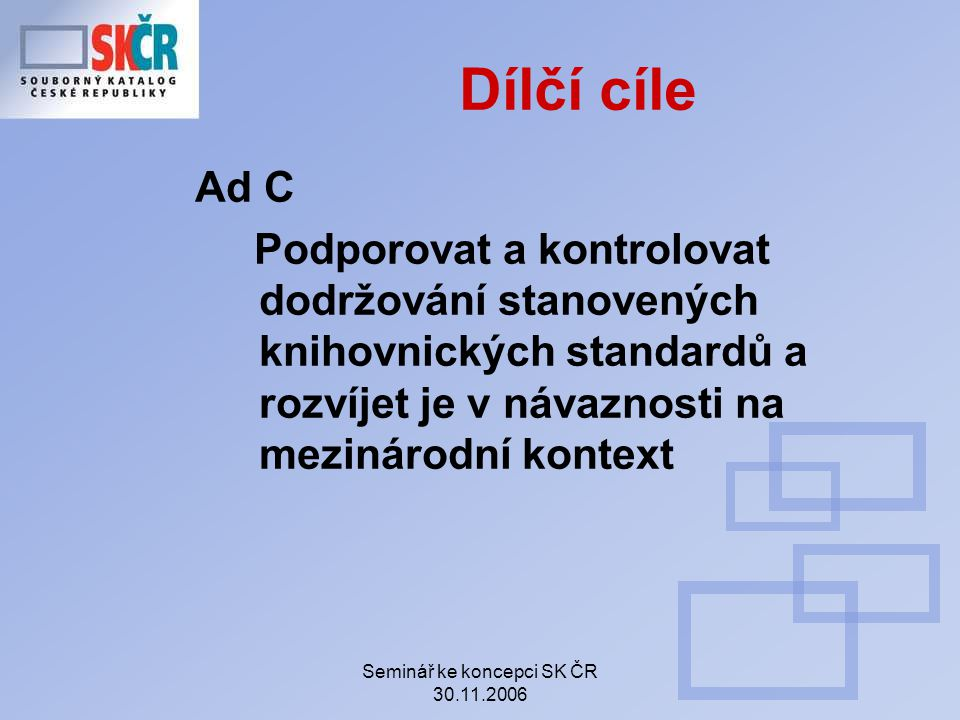 Seminář ke koncepci SK ČR 30.11.2006 Dílčí cíle Ad C Podporovat a kontrolovat dodržování stanovených knihovnických standardů a rozvíjet je v návaznosti na mezinárodní kontext