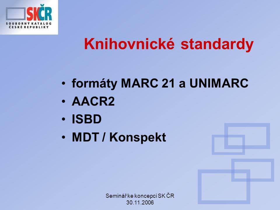 Seminář ke koncepci SK ČR 30.11.2006 Knihovnické standardy formáty MARC 21 a UNIMARC AACR2 ISBD MDT / Konspekt