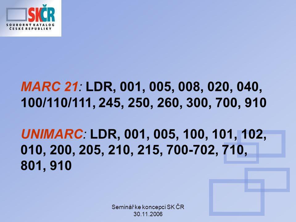 Seminář ke koncepci SK ČR 30.11.2006 MARC 21: LDR, 001, 005, 008, 020, 040, 100/110/111, 245, 250, 260, 300, 700, 910 UNIMARC: LDR, 001, 005, 100, 101