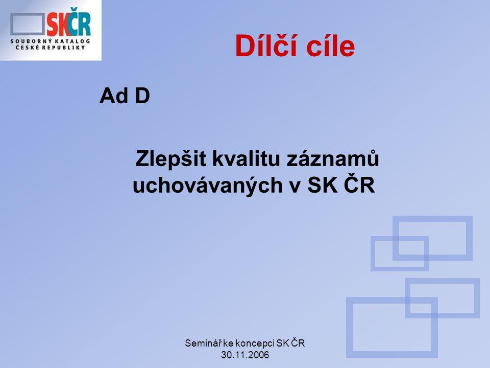 Seminář ke koncepci SK ČR 30.11.2006 Dílčí cíle Ad D Zlepšit kvalitu záznamů uchovávaných v SK ČR