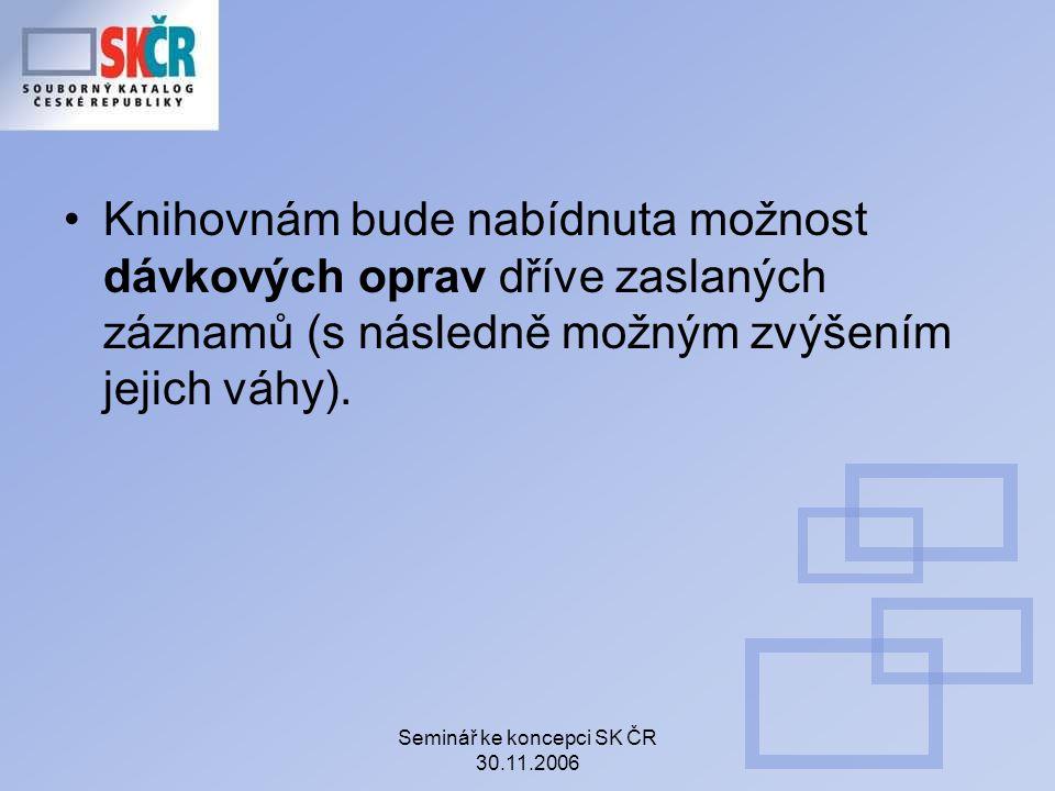 Seminář ke koncepci SK ČR 30.11.2006 Knihovnám bude nabídnuta možnost dávkových oprav dříve zaslaných záznamů (s následně možným zvýšením jejich váhy).