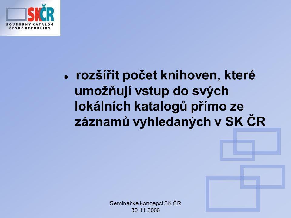 Seminář ke koncepci SK ČR 30.11.2006 ● rozšířit počet knihoven, které umožňují vstup do svých lokálních katalogů přímo ze záznamů vyhledaných v SK ČR