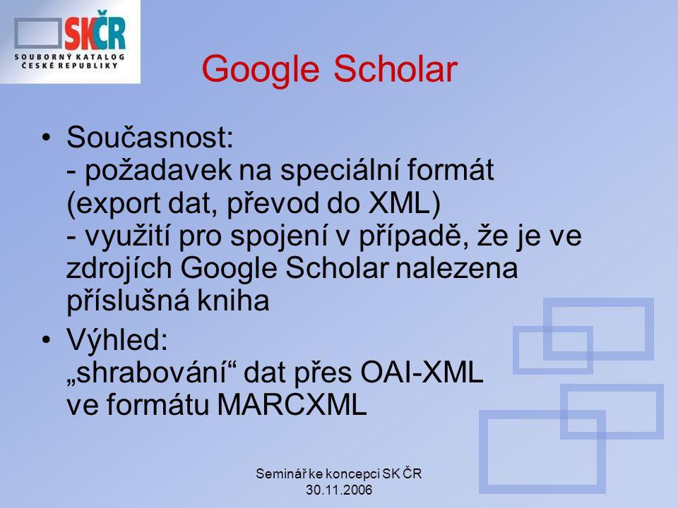 """Seminář ke koncepci SK ČR 30.11.2006 Google Scholar Současnost: - požadavek na speciální formát (export dat, převod do XML) - využití pro spojení v případě, že je ve zdrojích Google Scholar nalezena příslušná kniha Výhled: """"shrabování dat přes OAI-XML ve formátu MARCXML"""