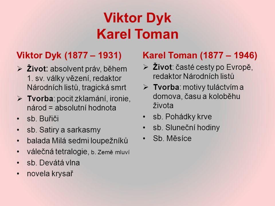 Viktor Dyk Karel Toman Viktor Dyk (1877 – 1931)  Život : absolvent práv, během 1. sv. války vězení, redaktor Národních listů, tragická smrt  Tvorba: