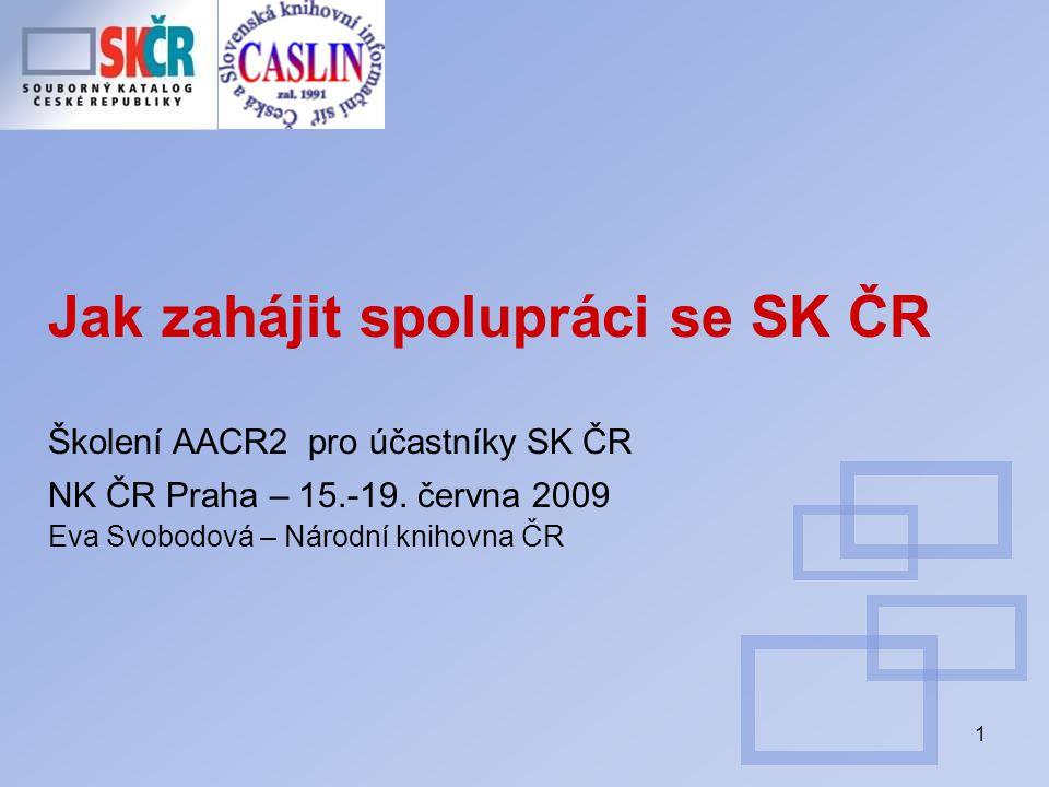1 Jak zahájit spolupráci se SK ČR Školení AACR2 pro účastníky SK ČR NK ČR Praha – 15.-19.