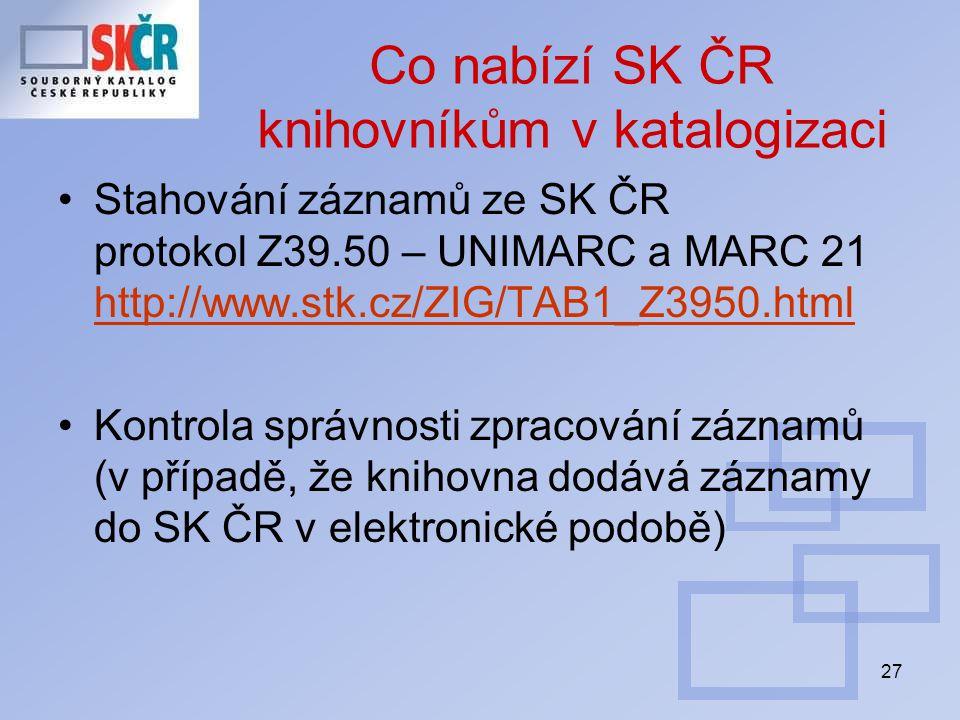 27 Co nabízí SK ČR knihovníkům v katalogizaci Stahování záznamů ze SK ČR protokol Z39.50 – UNIMARC a MARC 21 http://www.stk.cz/ZIG/TAB1_Z3950.html http://www.stk.cz/ZIG/TAB1_Z3950.html Kontrola správnosti zpracování záznamů (v případě, že knihovna dodává záznamy do SK ČR v elektronické podobě)