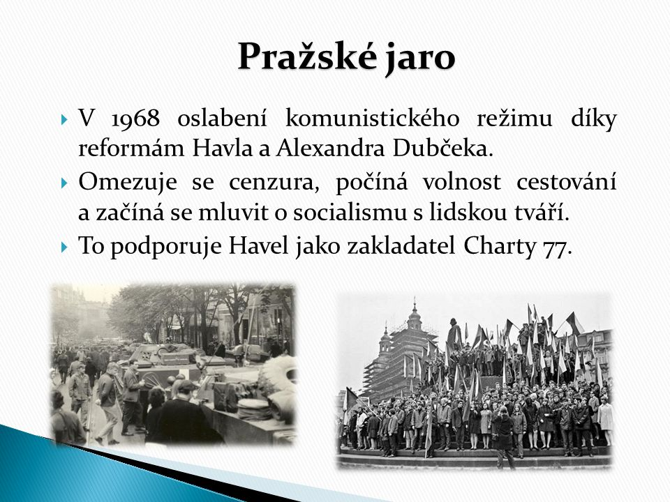 Pražské jaro  V 1968 oslabení komunistického režimu díky reformám Havla a Alexandra Dubčeka.  Omezuje se cenzura, počíná volnost cestování a začíná