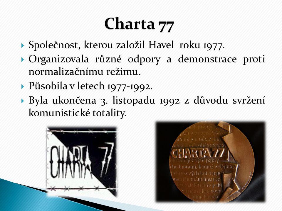 Charta 77  Společnost, kterou založil Havel roku 1977.  Organizovala různé odpory a demonstrace proti normalizačnímu režimu.  Působila v letech 197