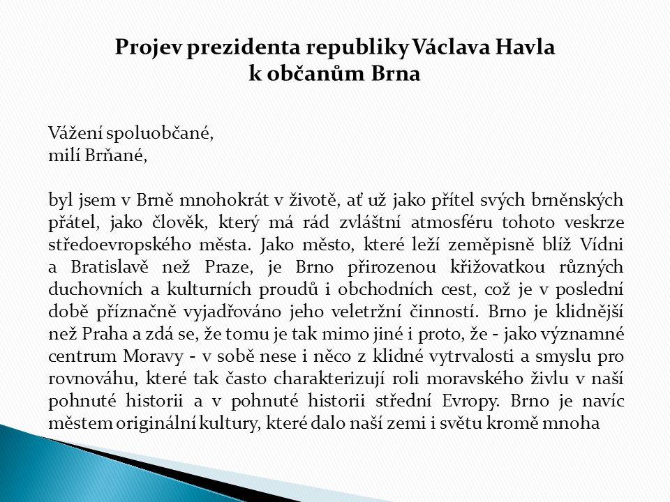 Projev prezidenta republiky Václava Havla k občanům Brna Vážení spoluobčané, milí Brňané, byl jsem v Brně mnohokrát v životě, ať už jako přítel svých