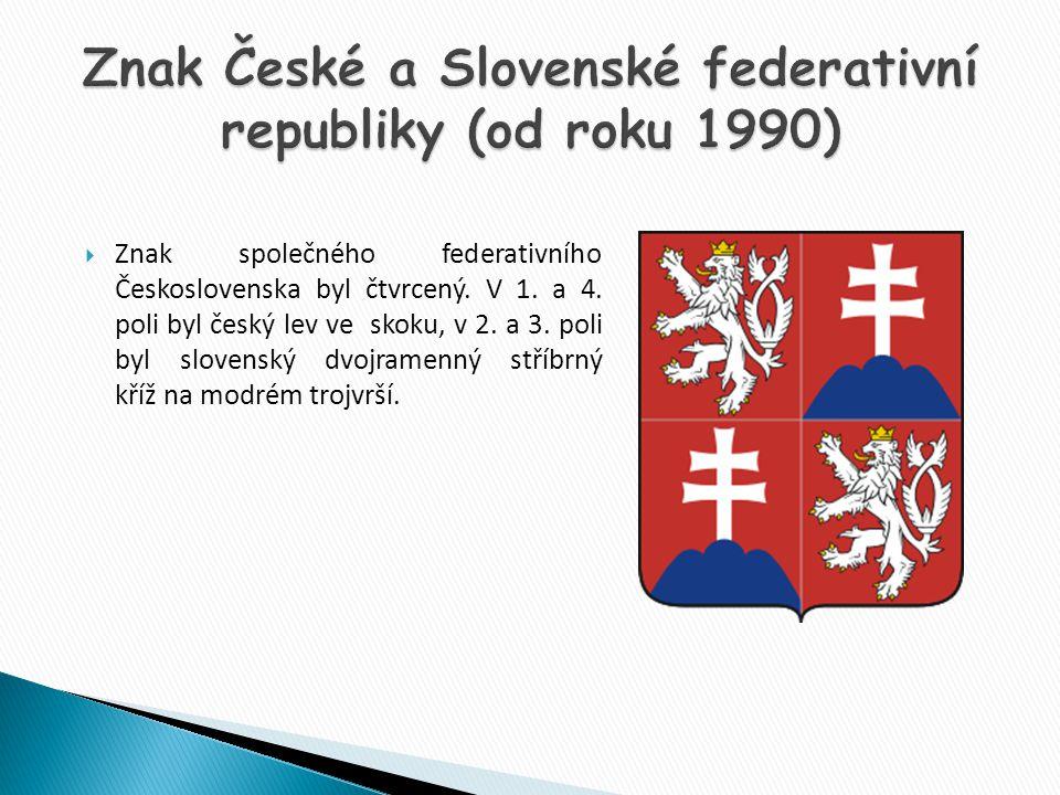  Znak společného federativního Československa byl čtvrcený. V 1. a 4. poli byl český lev ve skoku, v 2. a 3. poli byl slovenský dvojramenný stříbrný