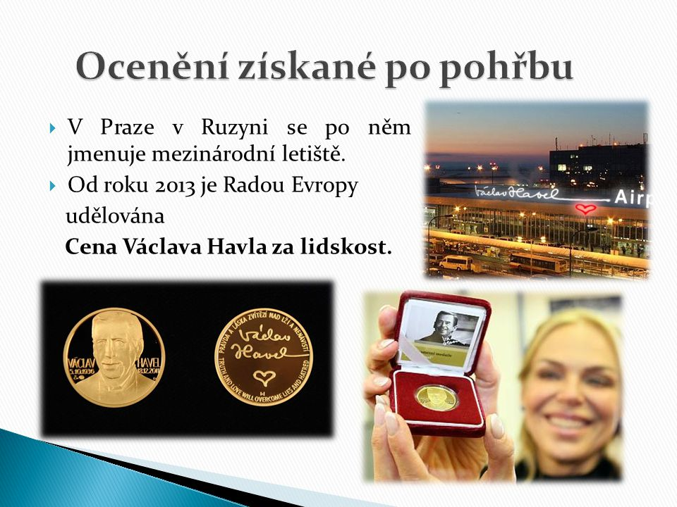  V Praze v Ruzyni se po něm jmenuje mezinárodní letiště.  Od roku 2013 je Radou Evropy udělována Cena Václava Havla za lidskost.