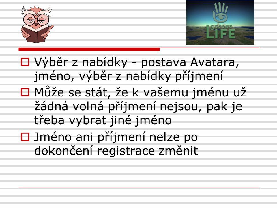  Výběr z nabídky - postava Avatara, jméno, výběr z nabídky příjmení  Může se stát, že k vašemu jménu už žádná volná příjmení nejsou, pak je třeba vybrat jiné jméno  Jméno ani příjmení nelze po dokončení registrace změnit