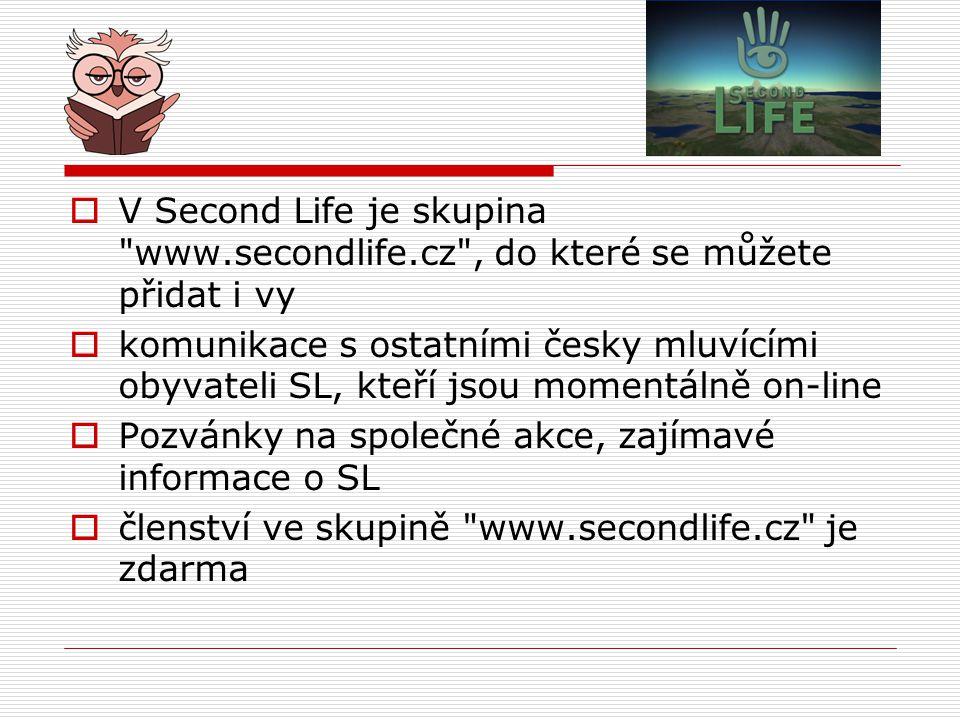  V Second Life je skupina www.secondlife.cz , do které se můžete přidat i vy  komunikace s ostatními česky mluvícími obyvateli SL, kteří jsou momentálně on-line  Pozvánky na společné akce, zajímavé informace o SL  členství ve skupině www.secondlife.cz je zdarma