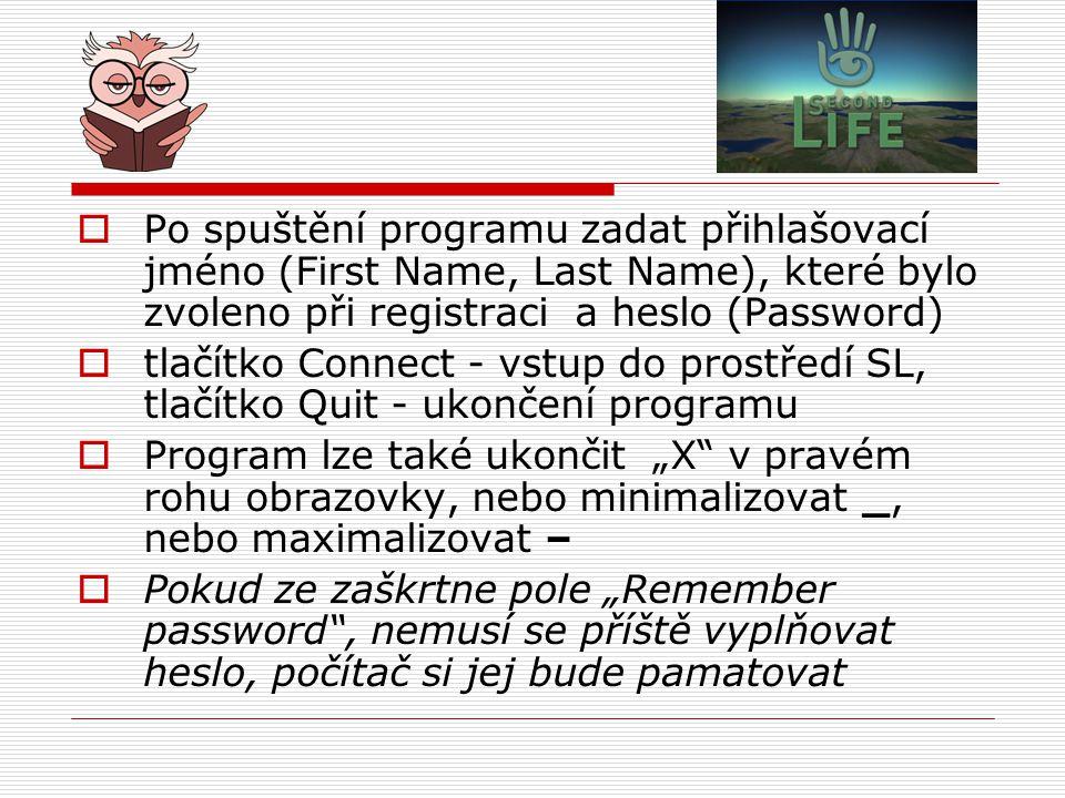 """ Po spuštění programu zadat přihlašovací jméno (First Name, Last Name), které bylo zvoleno při registraci a heslo (Password)  tlačítko Connect - vstup do prostředí SL, tlačítko Quit - ukončení programu  Program lze také ukončit """"X v pravém rohu obrazovky, nebo minimalizovat _, nebo maximalizovat –  Pokud ze zaškrtne pole """"Remember password , nemusí se příště vyplňovat heslo, počítač si jej bude pamatovat"""