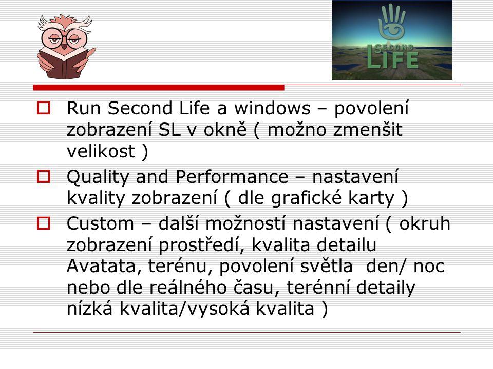  Run Second Life a windows – povolení zobrazení SL v okně ( možno zmenšit velikost )  Quality and Performance – nastavení kvality zobrazení ( dle grafické karty )  Custom – další možností nastavení ( okruh zobrazení prostředí, kvalita detailu Avatata, terénu, povolení světla den/ noc nebo dle reálného času, terénní detaily nízká kvalita/vysoká kvalita )
