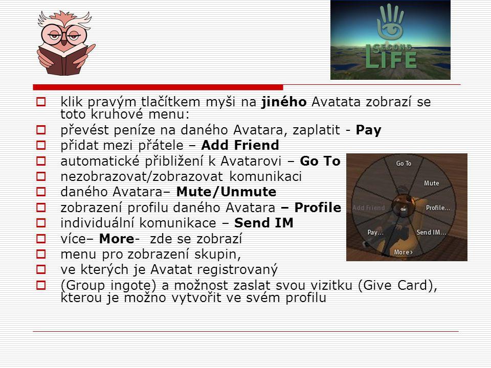  klik pravým tlačítkem myši na jiného Avatata zobrazí se toto kruhové menu:  převést peníze na daného Avatara, zaplatit - Pay  přidat mezi přátele – Add Friend  automatické přibližení k Avatarovi – Go To  nezobrazovat/zobrazovat komunikaci  daného Avatara– Mute/Unmute  zobrazení profilu daného Avatara – Profile  individuální komunikace – Send IM  více– More- zde se zobrazí  menu pro zobrazení skupin,  ve kterých je Avatat registrovaný  (Group ingote) a možnost zaslat svou vizitku (Give Card), kterou je možno vytvořit ve svém profilu