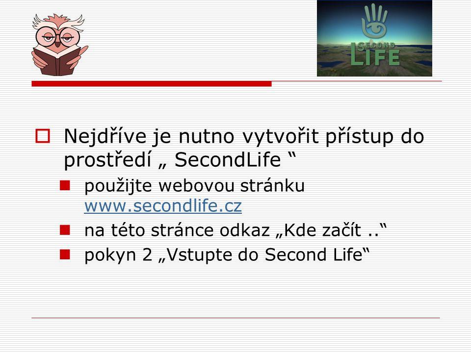 """ Nejdříve je nutno vytvořit přístup do prostředí """" SecondLife použijte webovou stránku www.secondlife.cz www.secondlife.cz na této stránce odkaz """"Kde začít.. pokyn 2 """"Vstupte do Second Life"""