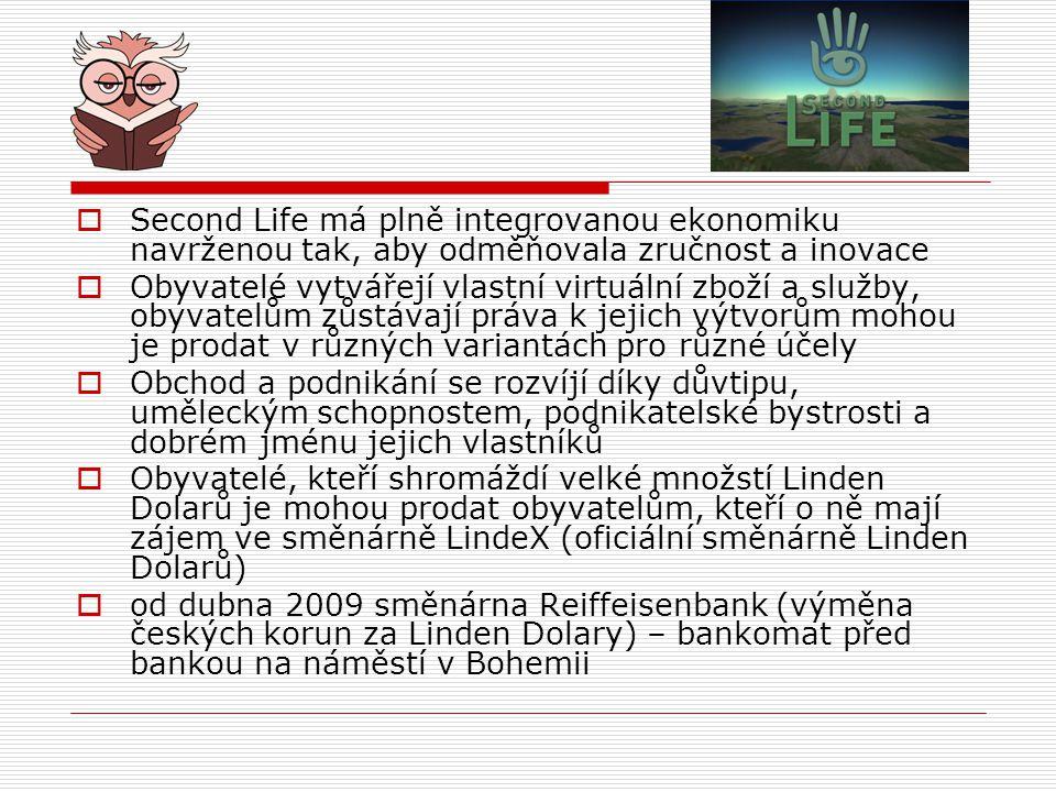  Second Life má plně integrovanou ekonomiku navrženou tak, aby odměňovala zručnost a inovace  Obyvatelé vytvářejí vlastní virtuální zboží a služby, obyvatelům zůstávají práva k jejich výtvorům mohou je prodat v různých variantách pro různé účely  Obchod a podnikání se rozvíjí díky důvtipu, uměleckým schopnostem, podnikatelské bystrosti a dobrém jménu jejich vlastníků  Obyvatelé, kteří shromáždí velké množstí Linden Dolarů je mohou prodat obyvatelům, kteří o ně mají zájem ve směnárně LindeX (oficiální směnárně Linden Dolarů)  od dubna 2009 směnárna Reiffeisenbank (výměna českých korun za Linden Dolary) – bankomat před bankou na náměstí v Bohemii