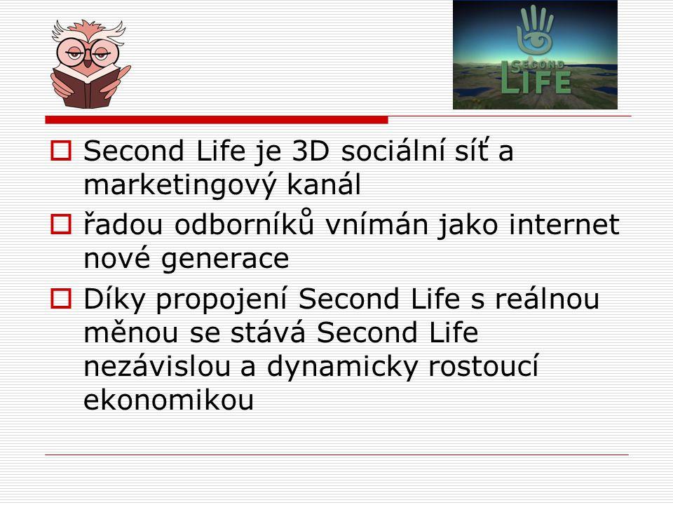  Second Life je 3D sociální síť a marketingový kanál  řadou odborníků vnímán jako internet nové generace  Díky propojení Second Life s reálnou měnou se stává Second Life nezávislou a dynamicky rostoucí ekonomikou
