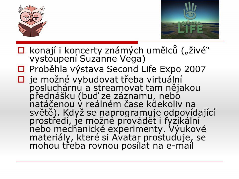 """ konají i koncerty známých umělců (""""živé vystoupení Suzanne Vega)  Proběhla výstava Second Life Expo 2007  je možné vybudovat třeba virtuální posluchárnu a streamovat tam nějakou přednášku (buď ze záznamu, nebo natáčenou v reálném čase kdekoliv na světě)."""