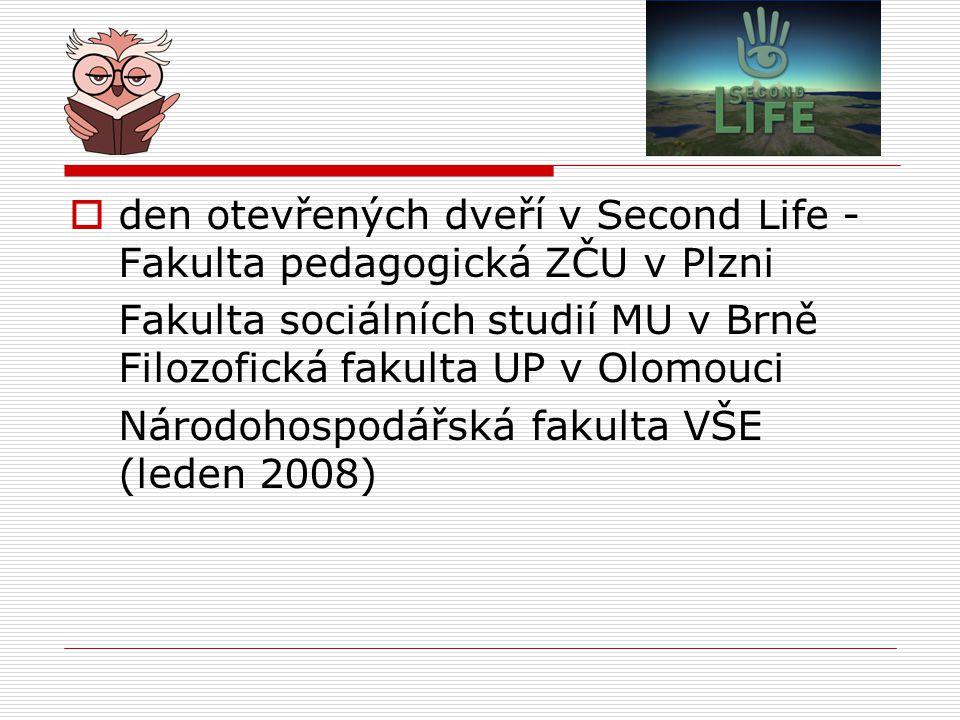  den otevřených dveří v Second Life - Fakulta pedagogická ZČU v Plzni Fakulta sociálních studií MU v Brně Filozofická fakulta UP v Olomouci Národohospodářská fakulta VŠE (leden 2008)