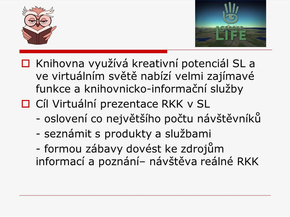  Knihovna využívá kreativní potenciál SL a ve virtuálním světě nabízí velmi zajímavé funkce a knihovnicko-informační služby  Cíl Virtuální prezentace RKK v SL - oslovení co největšího počtu návštěvníků - seznámit s produkty a službami - formou zábavy dovést ke zdrojům informací a poznání– návštěva reálné RKK