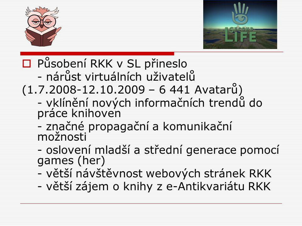  Působení RKK v SL přineslo - nárůst virtuálních uživatelů (1.7.2008-12.10.2009 – 6 441 Avatarů) - vklínění nových informačních trendů do práce knihoven - značné propagační a komunikační možnosti - oslovení mladší a střední generace pomocí games (her) - větší návštěvnost webových stránek RKK - větší zájem o knihy z e-Antikvariátu RKK