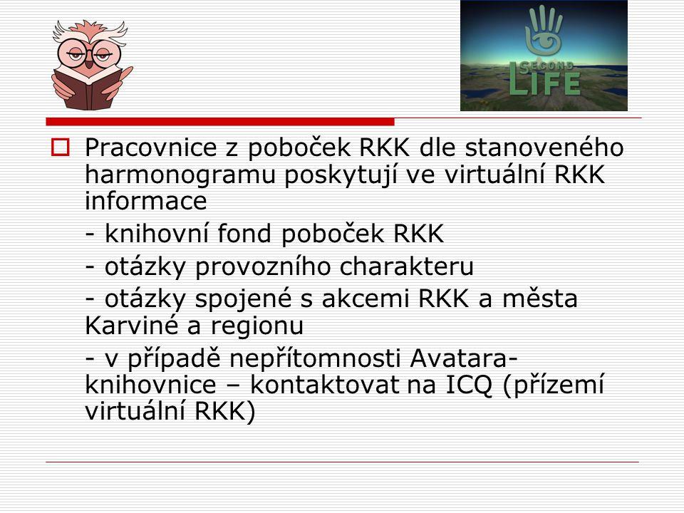  Pracovnice z poboček RKK dle stanoveného harmonogramu poskytují ve virtuální RKK informace - knihovní fond poboček RKK - otázky provozního charakteru - otázky spojené s akcemi RKK a města Karviné a regionu - v případě nepřítomnosti Avatara- knihovnice – kontaktovat na ICQ (přízemí virtuální RKK)