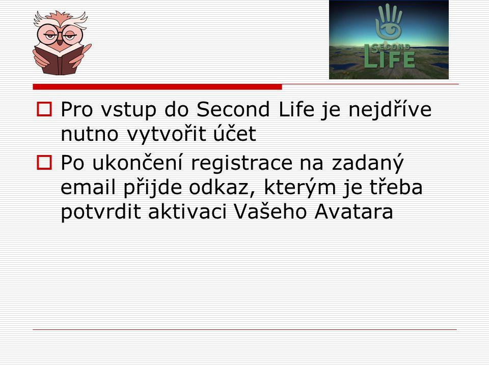  Pro vstup do Second Life je nejdříve nutno vytvořit účet  Po ukončení registrace na zadaný email přijde odkaz, kterým je třeba potvrdit aktivaci Vašeho Avatara