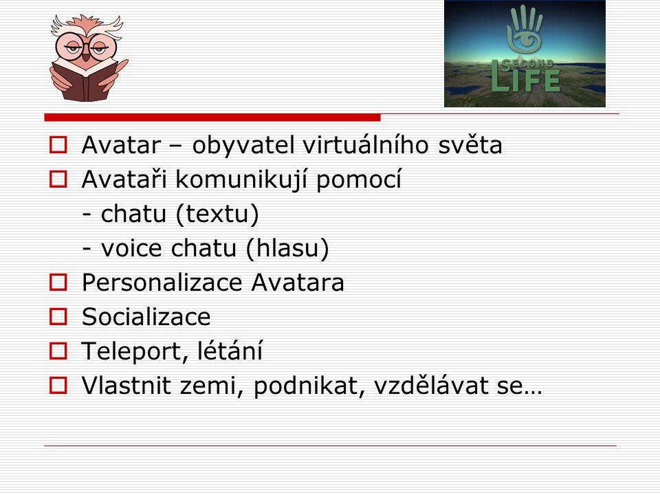 Avatar – obyvatel virtuálního světa  Avataři komunikují pomocí - chatu (textu) - voice chatu (hlasu)  Personalizace Avatara  Socializace  Teleport, létání  Vlastnit zemi, podnikat, vzdělávat se…