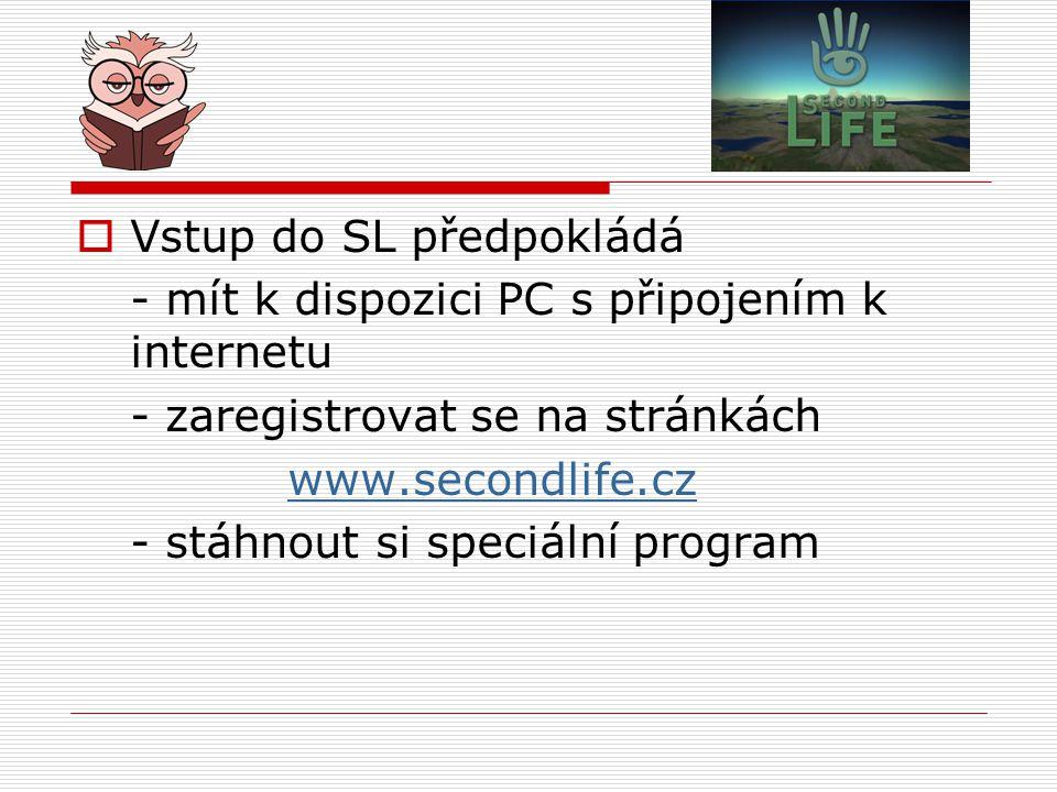  Vstup do SL předpokládá - mít k dispozici PC s připojením k internetu - zaregistrovat se na stránkách www.secondlife.cz - stáhnout si speciální prog