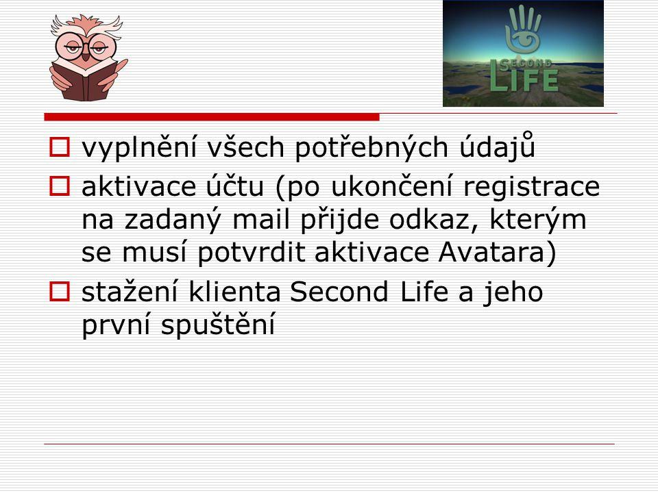  vyplnění všech potřebných údajů  aktivace účtu (po ukončení registrace na zadaný mail přijde odkaz, kterým se musí potvrdit aktivace Avatara)  stažení klienta Second Life a jeho první spuštění