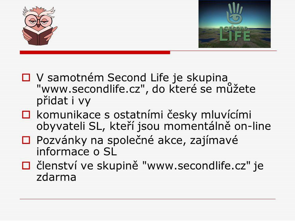  V samotném Second Life je skupina www.secondlife.cz , do které se můžete přidat i vy  komunikace s ostatními česky mluvícími obyvateli SL, kteří jsou momentálně on-line  Pozvánky na společné akce, zajímavé informace o SL  členství ve skupině www.secondlife.cz je zdarma