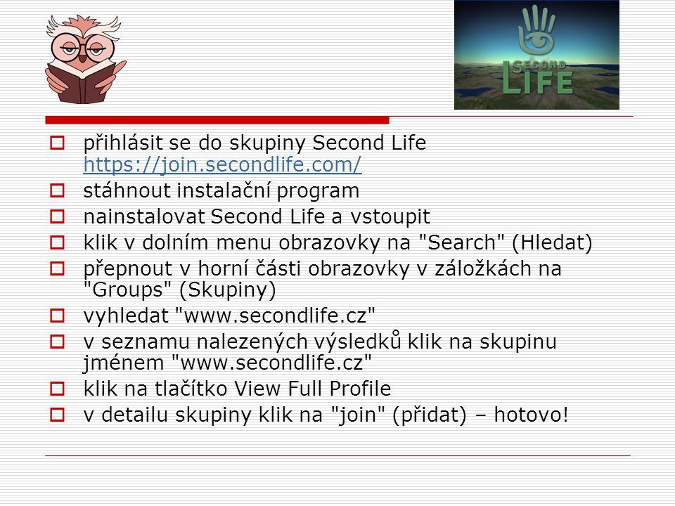  přihlásit se do skupiny Second Life https://join.secondlife.com/ https://join.secondlife.com/  stáhnout instalační program  nainstalovat Second Life a vstoupit  klik v dolním menu obrazovky na Search (Hledat)  přepnout v horní části obrazovky v záložkách na Groups (Skupiny)  vyhledat www.secondlife.cz  v seznamu nalezených výsledků klik na skupinu jménem www.secondlife.cz  klik na tlačítko View Full Profile  v detailu skupiny klik na join (přidat) – hotovo!