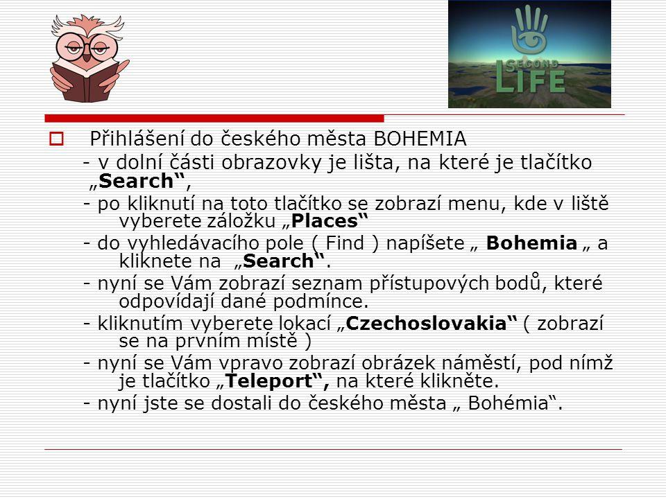 """ Přihlášení do českého města BOHEMIA - v dolní části obrazovky je lišta, na které je tlačítko """"Search , - po kliknutí na toto tlačítko se zobrazí menu, kde v liště vyberete záložku """"Places - do vyhledávacího pole ( Find ) napíšete """" Bohemia """" a kliknete na """"Search ."""