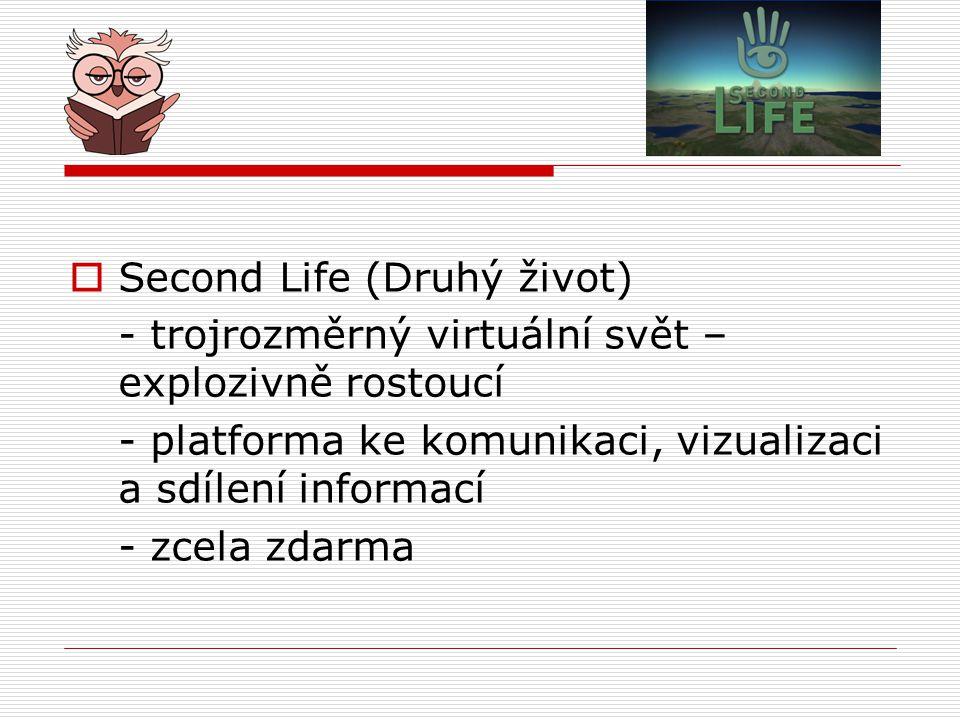  Second Life (Druhý život) - trojrozměrný virtuální svět – explozivně rostoucí - platforma ke komunikaci, vizualizaci a sdílení informací - zcela zdarma