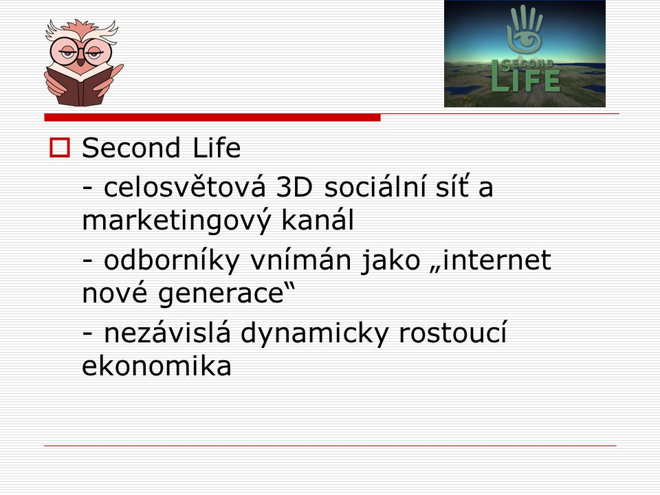 """ Second Life - celosvětová 3D sociální síť a marketingový kanál - odborníky vnímán jako """"internet nové generace"""" - nezávislá dynamicky rostoucí ekono"""