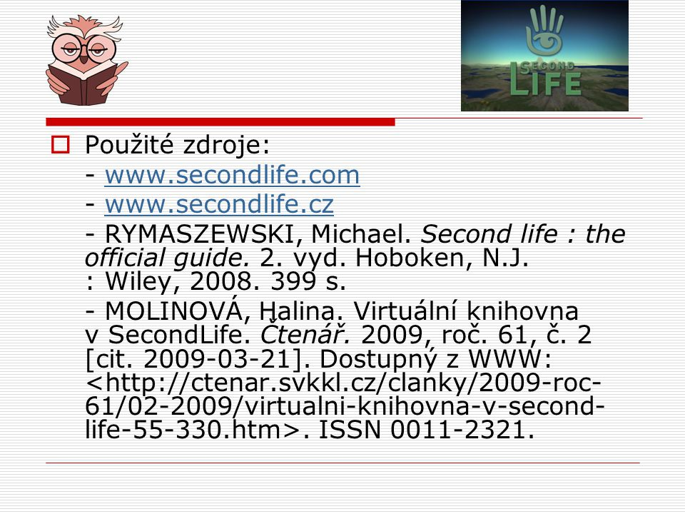  Použité zdroje: - www.secondlife.comwww.secondlife.com - www.secondlife.czwww.secondlife.cz - RYMASZEWSKI, Michael.
