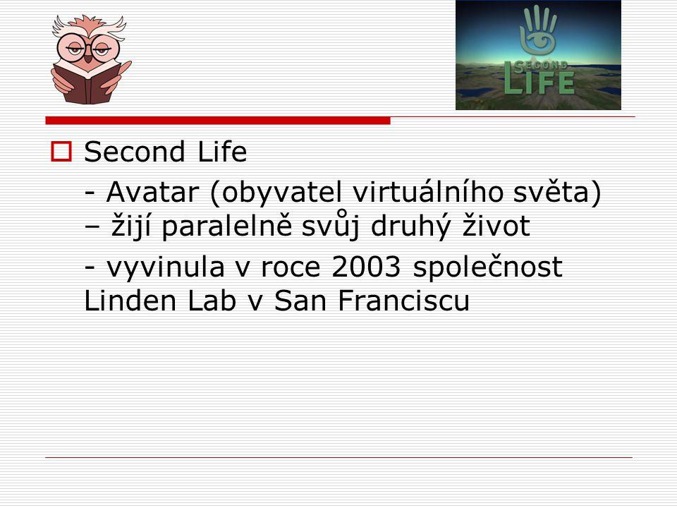  Second Life - Avatar (obyvatel virtuálního světa) – žijí paralelně svůj druhý život - vyvinula v roce 2003 společnost Linden Lab v San Franciscu