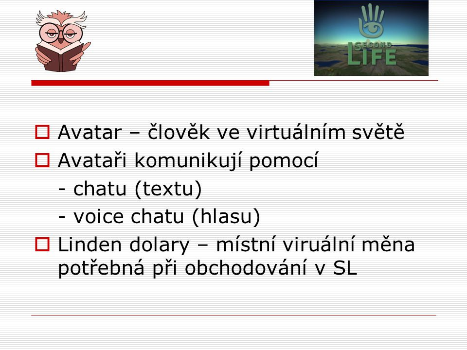  Avatar – člověk ve virtuálním světě  Avataři komunikují pomocí - chatu (textu) - voice chatu (hlasu)  Linden dolary – místní viruální měna potřebn
