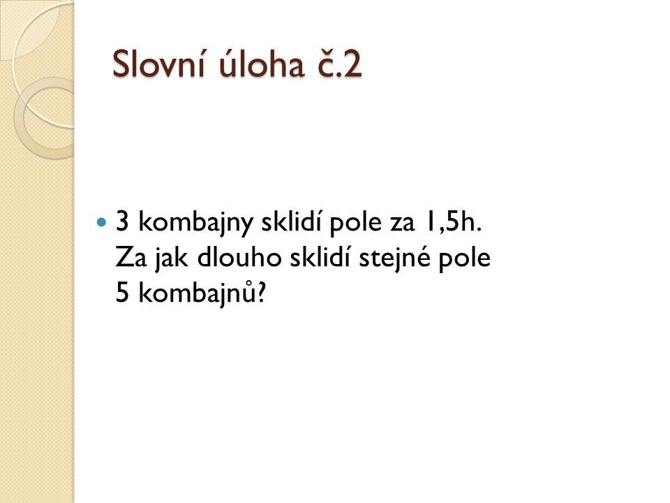Slovní úloha č.2 3 kombajny sklidí pole za 1,5h. Za jak dlouho sklidí stejné pole 5 kombajnů?