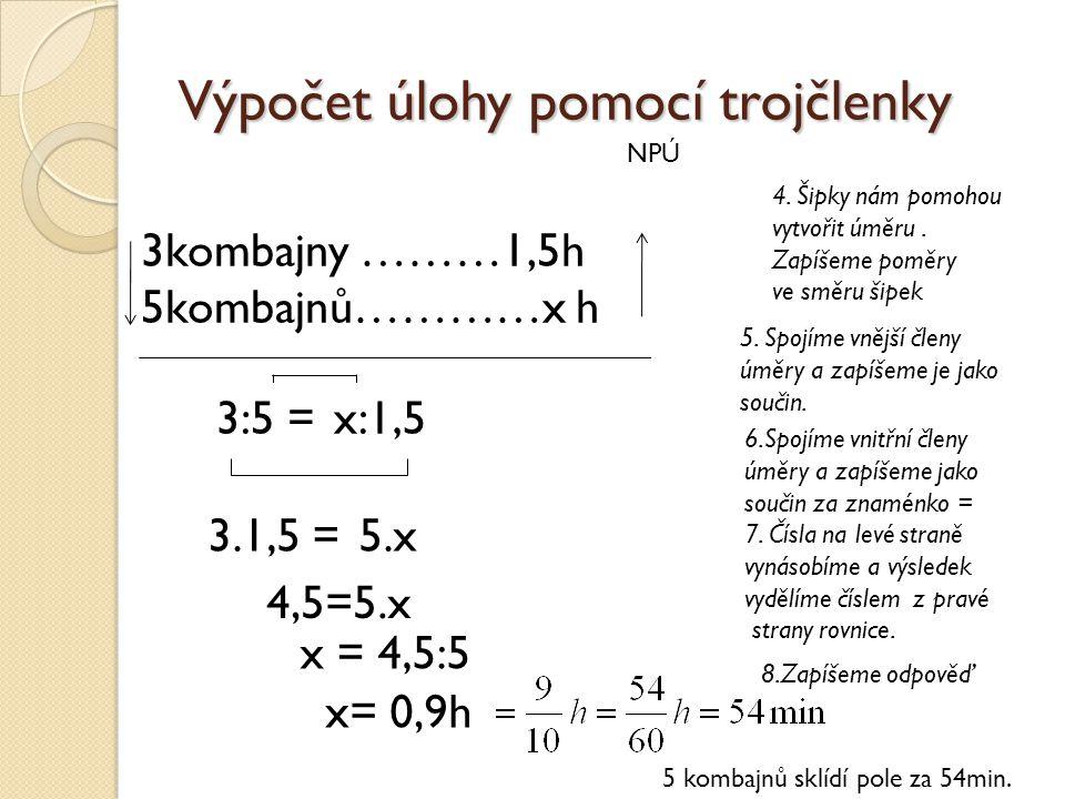 Výpočet úlohy pomocí trojčlenky NPÚ 3kombajny ………1,5h 5kombajnů…………x h 4. Šipky nám pomohou vytvořit úměru. Zapíšeme poměry ve směru šipek 5. Spojíme