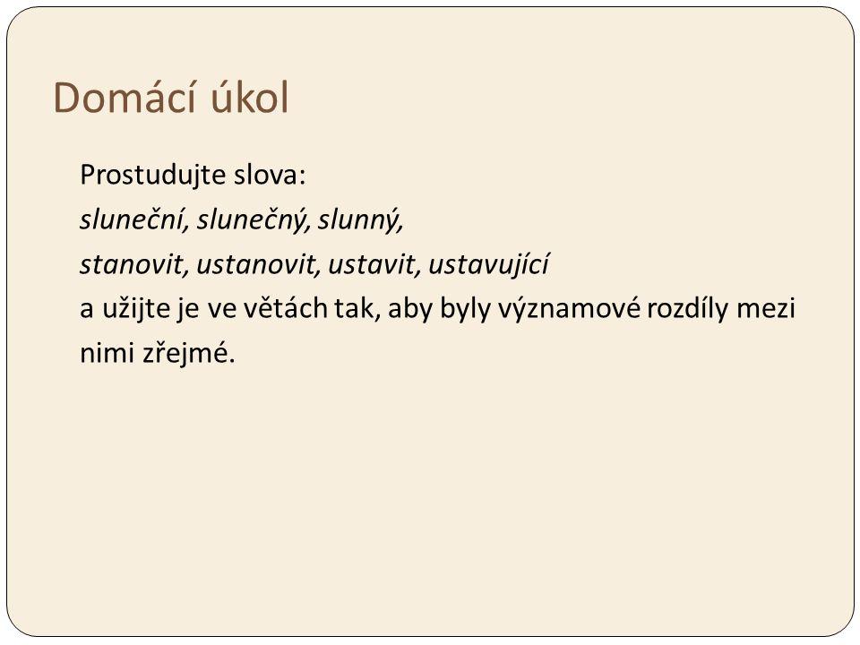 Domácí úkol Prostudujte slova: sluneční, slunečný, slunný, stanovit, ustanovit, ustavit, ustavující a užijte je ve větách tak, aby byly významové rozd