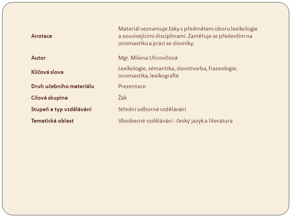 Anotace Materiál seznamuje žáky s předmětem oboru lexikologie a souvisejícími disciplínami. Zaměřuje se především na onomastiku a práci se slovníky. A